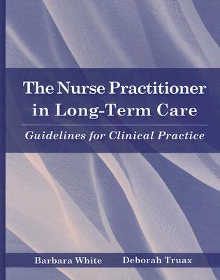 The Nurse Practitioner in Long-Term Care By White, Barbara/ Truax, Deborah